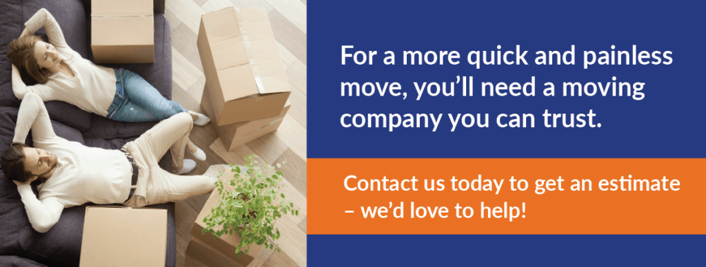 CTA: For a more quick and painless move, you'll need a moving company you can trust. Contact us today to get an estimate – we'd love to help!